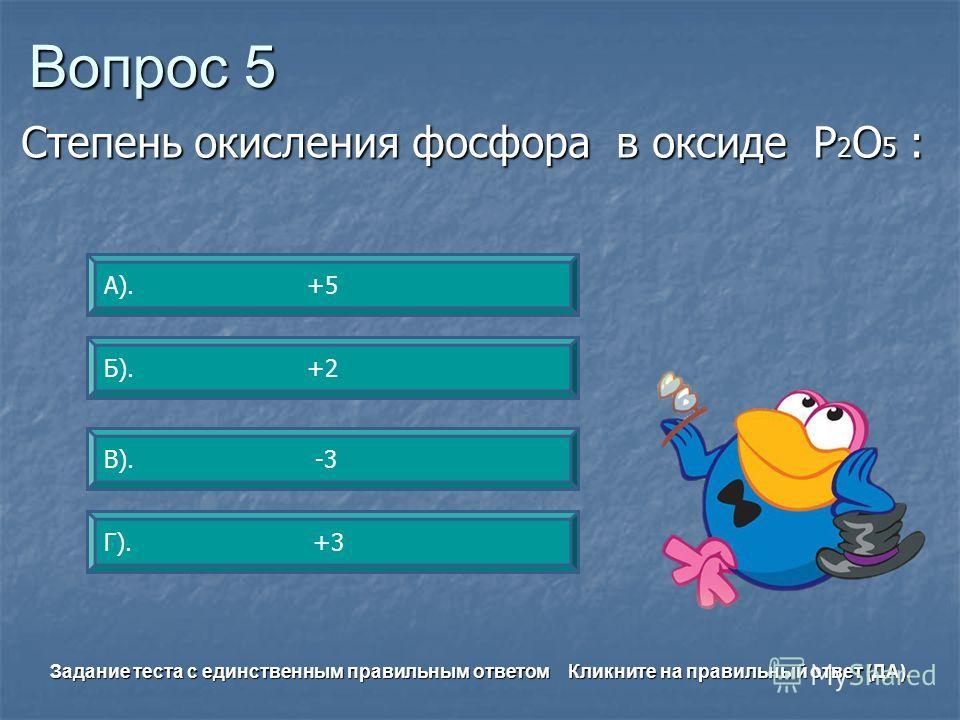 Вопрос 5 А). +5 Г). +3 Б). +2 В). -3 Задание теста с единственным правильным ответом Кликните на правильный ответ (ДА). Степень окисления фосфора в оксиде Р 2 О 5 :