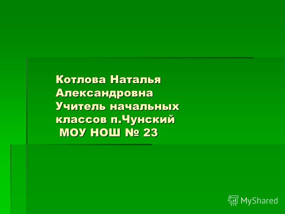 Котлова Наталья Александровна Учитель начальных классов п.Чунский МОУ НОШ 23