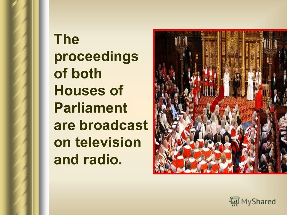 The proceedings of both Houses of Parliament are broadcast on television and radio.