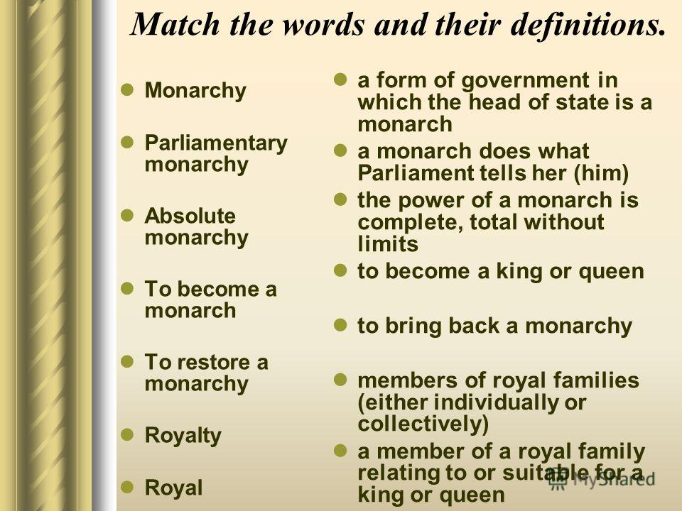 Match the words and their definitions. Monarchy Parliamentary monarchy Absolute monarchy To become a monarch To restore a monarchy Royalty Royal a form of government in which the head of state is a monarch a monarch does what Parliament tells her (hi