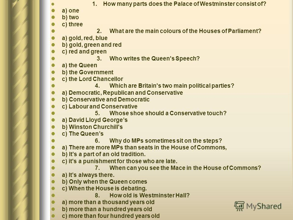 1. How many parts does the Palace of Westminster consist of? a) one b) two c) three 2. What are the main colours of the Houses of Parliament? a) gold, red, blue b) gold, green and red c) red and green 3. Who writes the Queen's Speech? a) the Queen b)