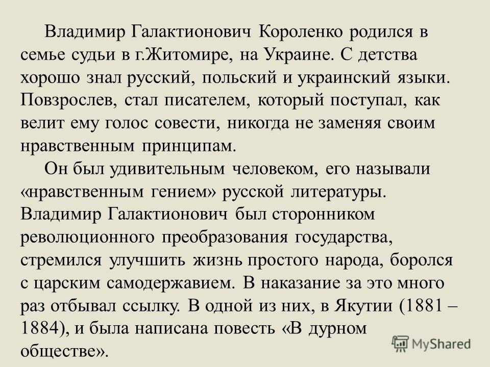 Владимир Галактионович Короленко родился в семье судьи в г.Житомире, на Украине. С детства хорошо знал русский, польский и украинский языки. Повзрослев, стал писателем, который поступал, как велит ему голос совести, никогда не заменяя своим нравствен