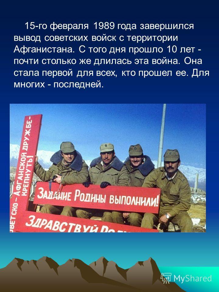 15-го февраля 1989 года завершился вывод советских войск с территории Афганистана. С того дня прошло 10 лет - почти столько же длилась эта война. Она стала первой для всех, кто прошел ее. Для многих - последней.