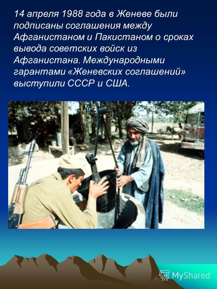 14 апреля 1988 года в Женеве были подписаны соглашения между Афганистаном и Пакистаном о сроках вывода советских войск из Афганистана. Международными гарантами «Женевских соглашений» выступили СССР и США.