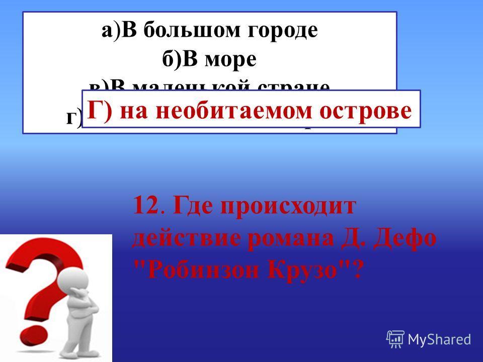 а)В большом городе б)В море в)В маленькой стране г)На необитаемом острове Г) на необитаемом острове 12. Где происходит действие романа Д. Дефо Робинзон Крузо?