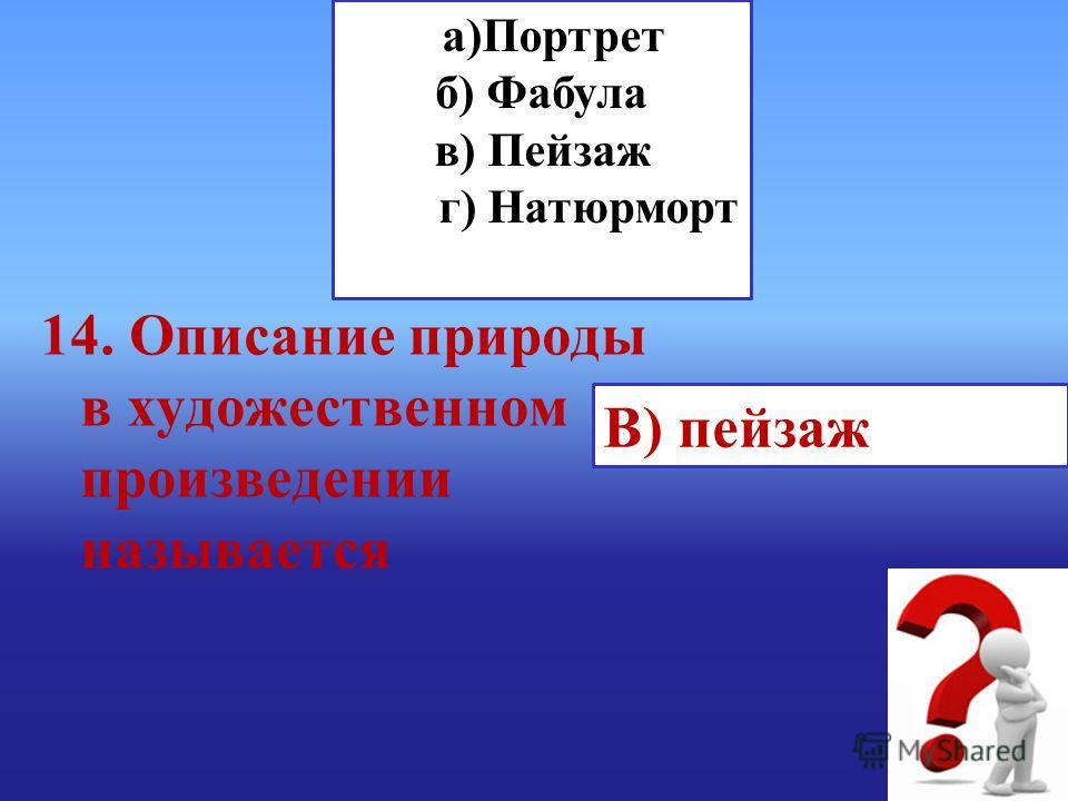 а)Портрет б) Фабула в) Пейзаж г) Натюрморт В) пейзаж 14. Описание природы в художественном произведении называется