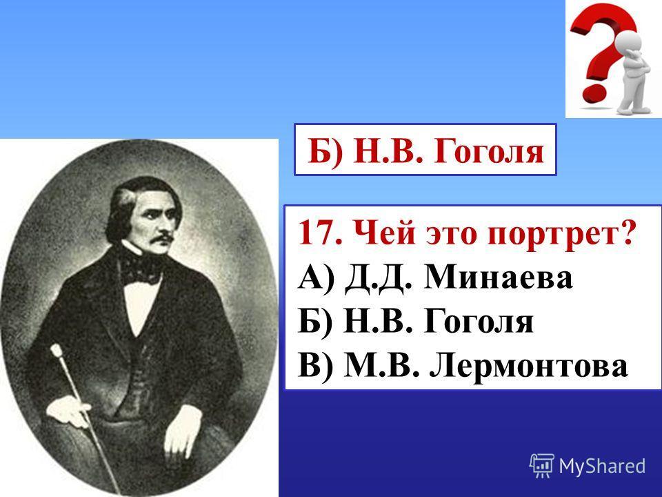 17. Чей это портрет? А) Д.Д. Минаева Б) Н.В. Гоголя В) М.В. Лермонтова Б) Н.В. Гоголя