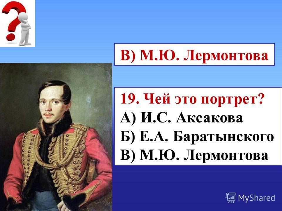 19. Чей это портрет? А) И.С. Аксакова Б) Е.А. Баратынского В) М.Ю. Лермонтова