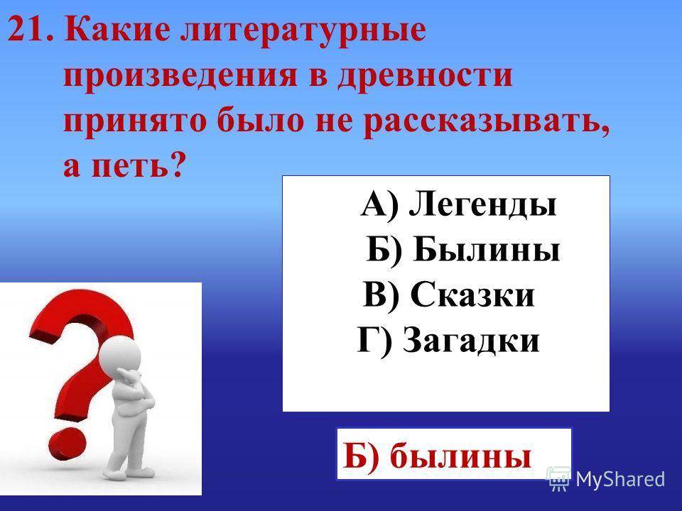 А) Легенды Б) Былины В) Сказки Г) Загадки Б) былины 21. Какие литературные произведения в древности принято было не рассказывать, а петь?