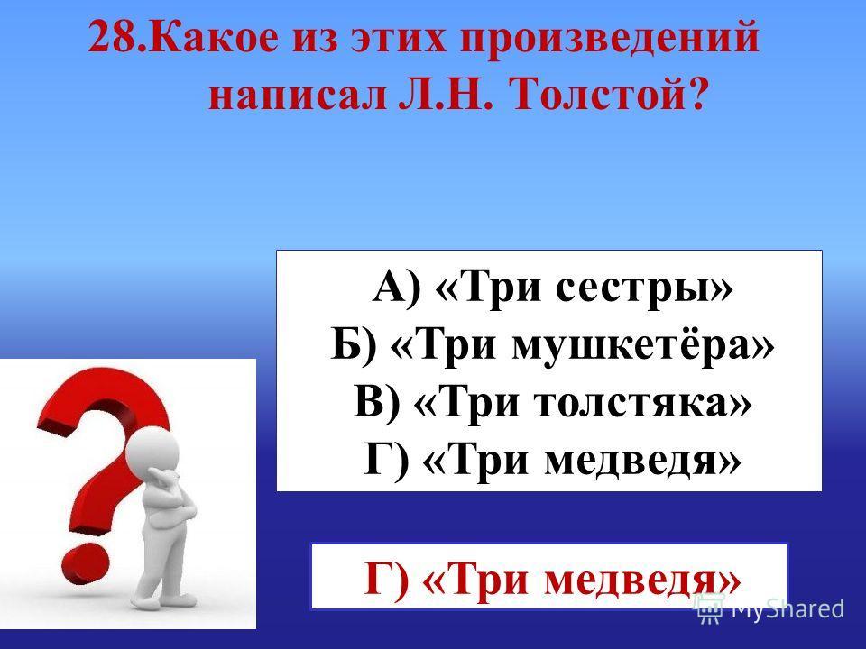 А) «Три сестры» Б) «Три мушкетёра» В) «Три толстяка» Г) «Три медведя» 28. Какое из этих произведений написал Л.Н. Толстой?
