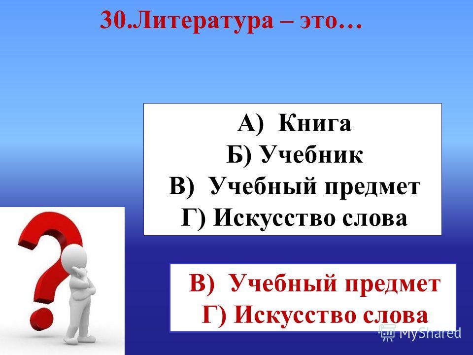 А) Книга Б) Учебник В) Учебный предмет Г) Искусство слова В) Учебный предмет Г) Искусство слова 30. Литература – это…