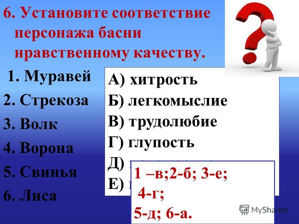 А) хитрость Б) легкомыслие В) трудолюбие Г) глупость Д) невежество Е) коварство 1 –в;2-б; 3-е; 4-г; 5-д; 6-а. 6. Установите соответствие персонажа басни нравственному качеству. 1. Муравей 2. Стрекоза 3. Волк 4. Ворона 5. Свинья 6. Лиса