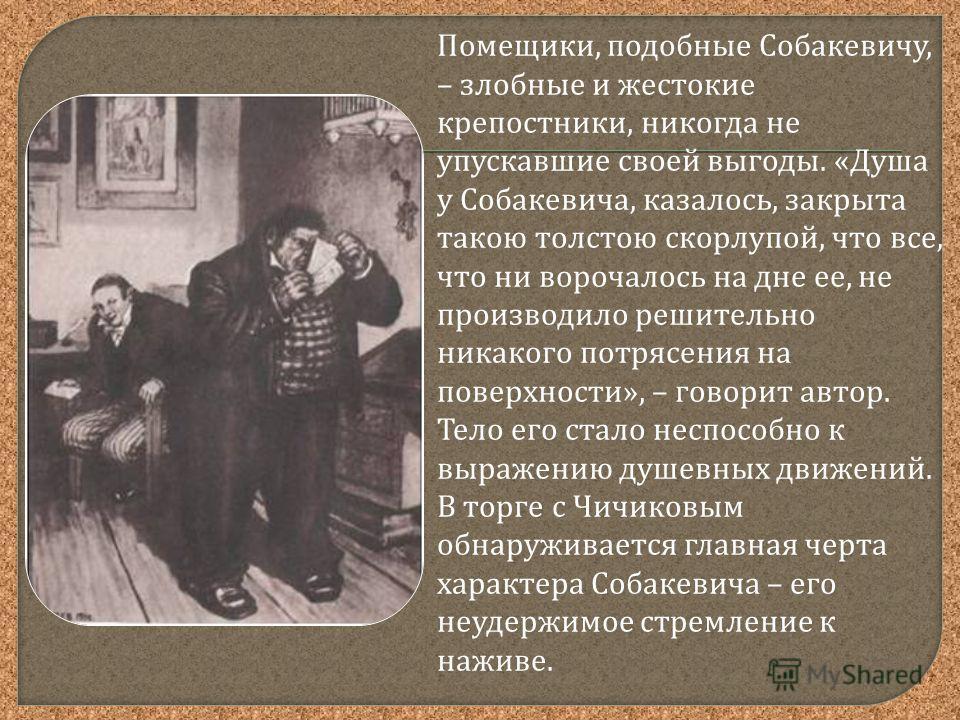 Помещики, подобные Собакевичу, – злобные и жестокие крепостники, никогда не упускавшие своей выгоды. « Душа у Собакевича, казалось, закрыта такою толстою скорлупой, что все, что ни ворочалось на дне ее, не производило решительно никакого потрясения н