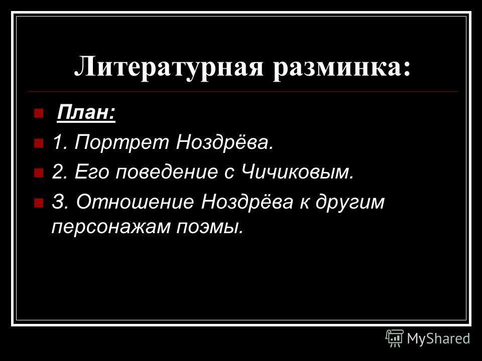 Литературная разминка: План: 1. Портрет Ноздрёва. 2. Его поведение с Чичиковым. З. Отношение Ноздрёва к другим персонажам поэмы.