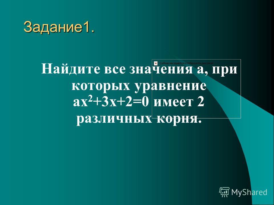 Задание 1. Найдите все значения a, при которых уравнение ax 2 +3x+2=0 имеет 2 различных корня.