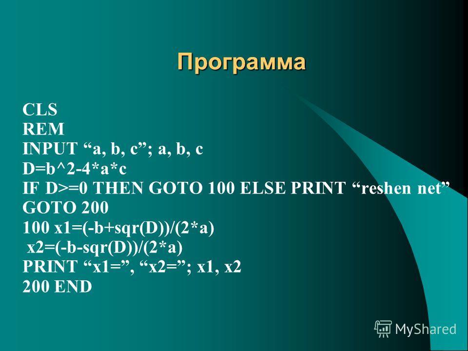 Программа CLS REM INPUT a, b, c; a, b, c D=b^2-4*a*c IF D>=0 THEN GOTO 100 ELSE PRINT reshen net GOTO 200 100 x1=(-b+sqr(D))/(2*a) x2=(-b-sqr(D))/(2*a) PRINT x1=, x2=; x1, x2 200 END