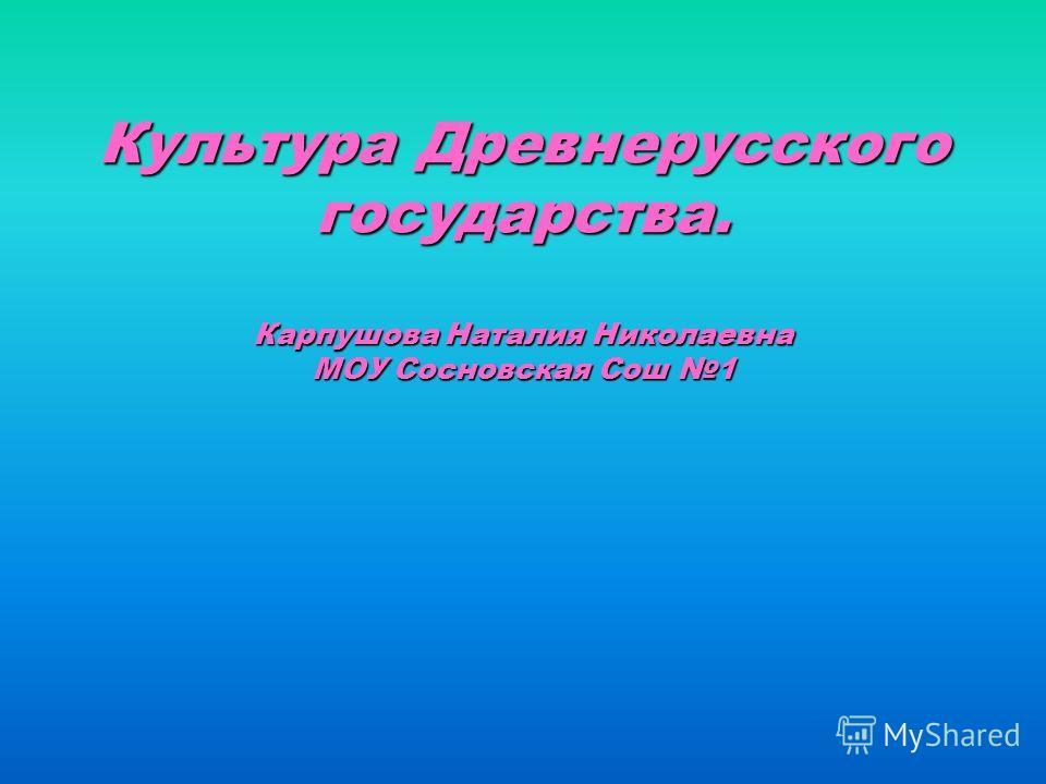 Культура Древнерусского государства. Карпушова Наталия Николаевна МОУ Сосновская Сош 1