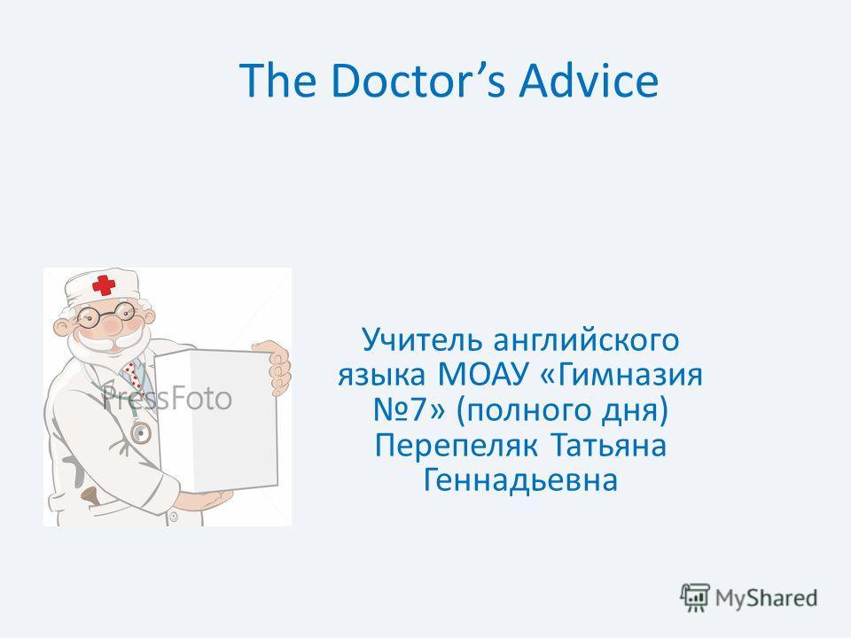 The Doctors Advice Учитель английского языка МОАУ «Гимназия 7» (полного дня) Перепеляк Татьяна Геннадьевна
