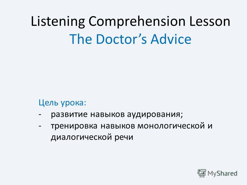 Listening Comprehension Lesson The Doctors Advice Цель урока: -развитие навыков аудирования; -тренировка навыков монологической и диалогической речи