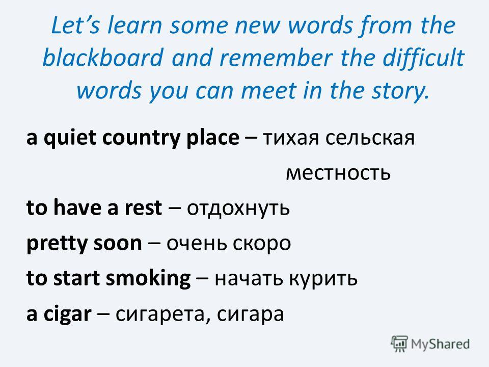 Lets learn some new words from the blackboard and remember the difficult words you can meet in the story. a quiet country place – тихая сельская местность to have a rest – отдохнуть pretty soon – очень скоро to start smoking – начать курить a cigar –