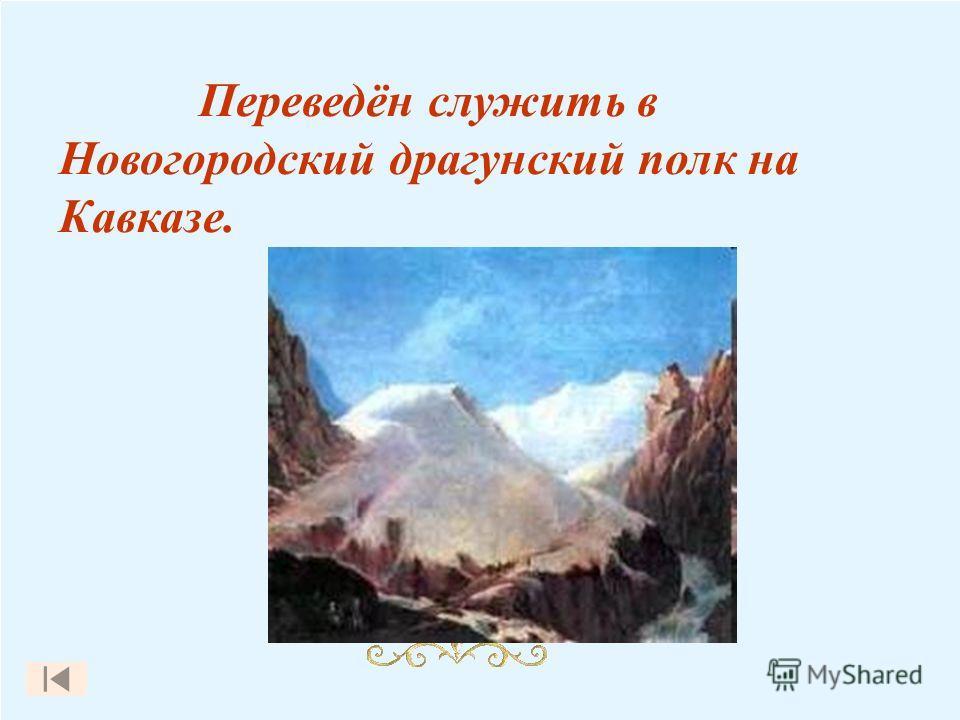Переведён служить в Новогородский драгунский полк на Кавказе.
