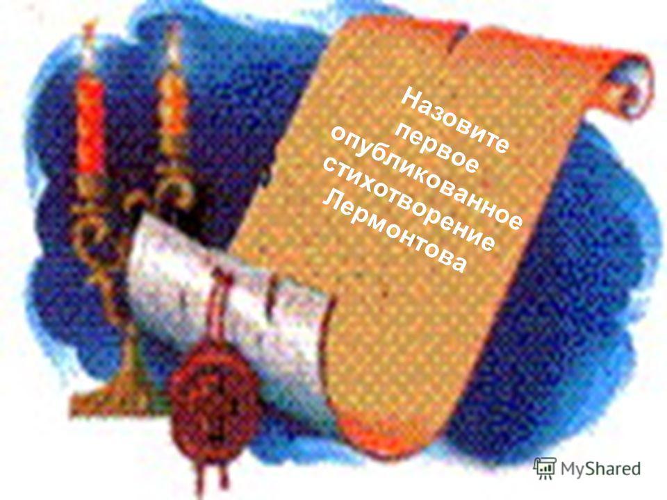 Назовите первое опубликованное стихотворение Лермонтова