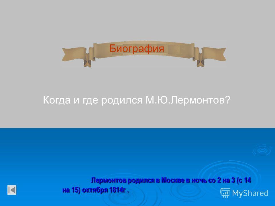 Биография Когда и где родился М.Ю.Лермонтов? Лермонтов родился в Москве в ночь со 2 на 3 (с 14 на 15) октября 1814 г.