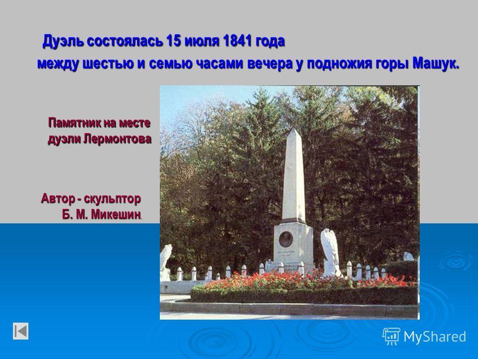 Дуэль состоялась 15 июля 1841 года между шестью и семью часами вечера у подножия горы Машук. Памятник на месте дуэли Лермонтова Автор - скульптор Автор - скульптор Б. М. Микешин. Б. М. Микешин.