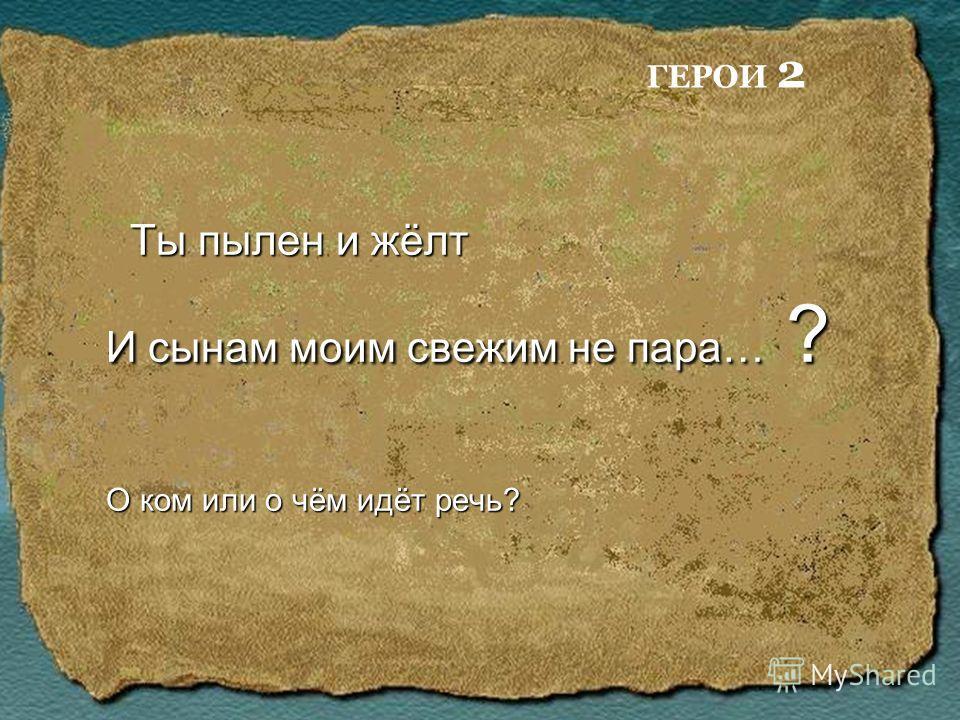 Ты пылен и жёлт Ты пылен и жёлт И сынам моим свежим не пара… ? О ком или о чём идёт речь? ГЕРОИ 2