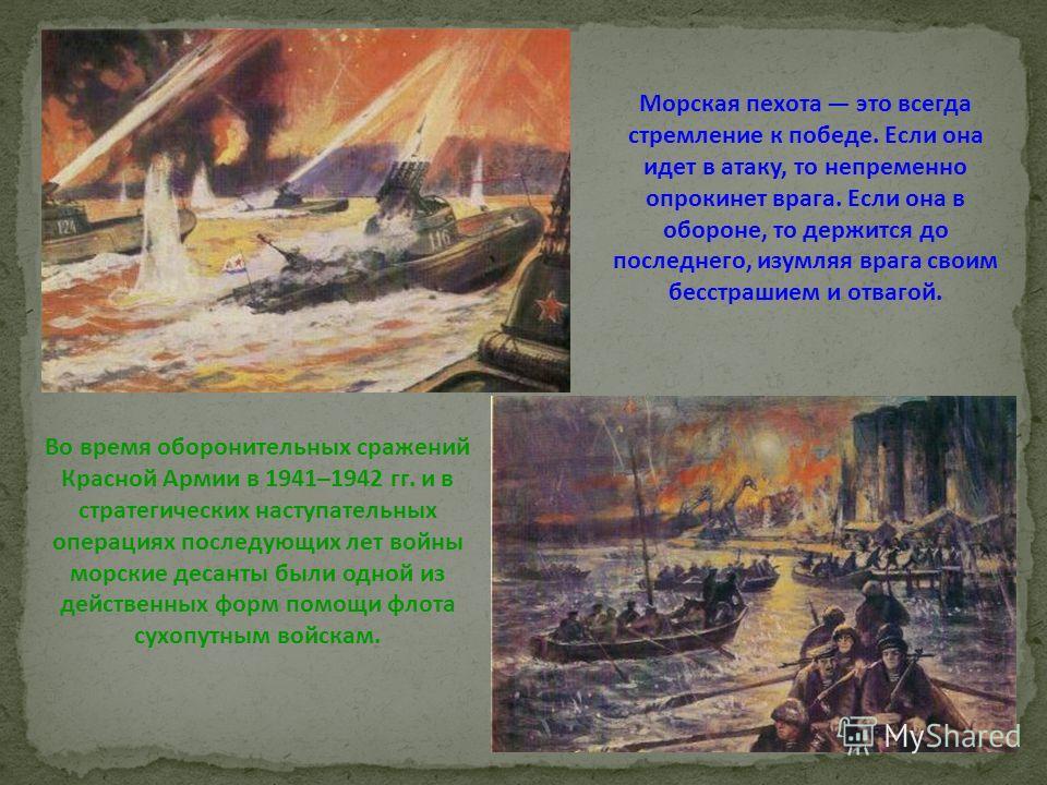 Во время оборонительных сражений Красной Армии в 1941–1942 гг. и в стратегических наступательных операциях последующих лет войны морские десанты были одной из действенных форм помощи флота сухопутным войскам. Морская пехота это всегда стремление к по