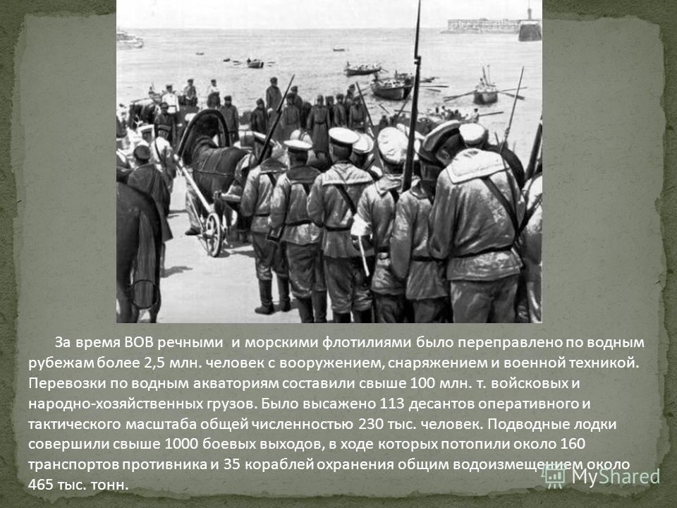 За время ВОВ речными и морскими флотилиями было переправлено по водным рубежам более 2,5 млн. человек с вооружением, снаряжением и военной техникой. Перевозки по водным акваториям составили свыше 100 млн. т. войсковых и народно-хозяйственных грузов.