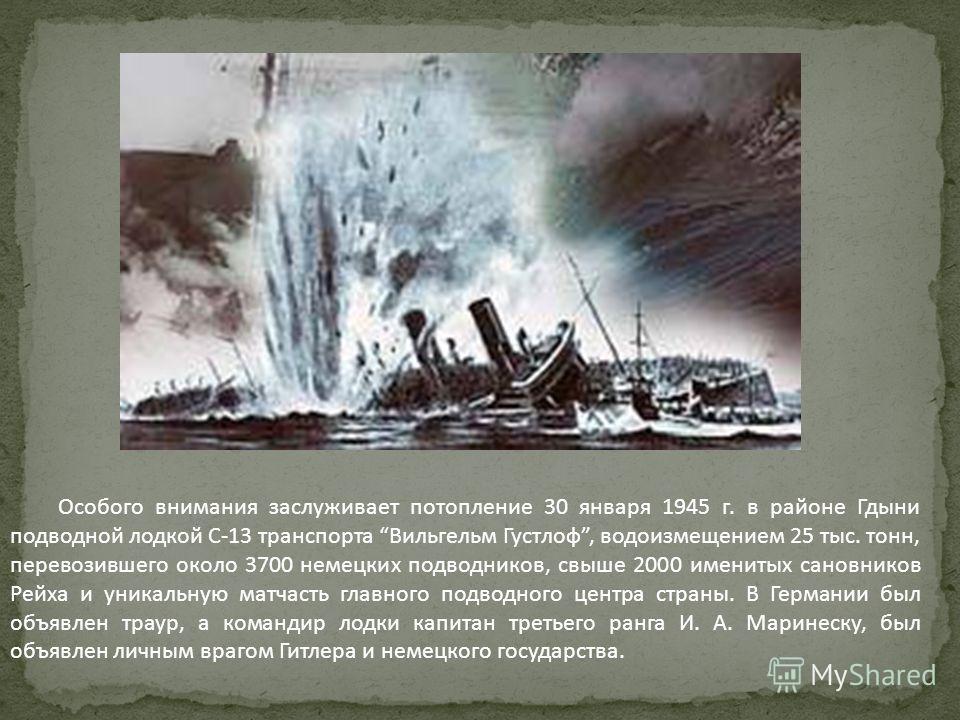 Особого внимания заслуживает потопление 30 января 1945 г. в районе Гдыни подводной лодкой С-13 транспорта Вильгельм Густлоф, водоизмещением 25 тыс. тонн, перевозившего около 3700 немецких подводников, свыше 2000 именитых сановников Рейха и уникальную