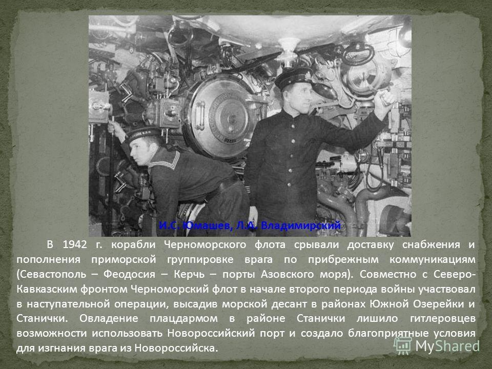 В 1942 г. корабли Черноморского флота срывали доставку снабжения и пополнения приморской группировке врага по прибрежным коммуникациям (Севастополь – Феодосия – Керчь – порты Азовского моря). Совместно с Северо- Кавказским фронтом Черноморский флот в