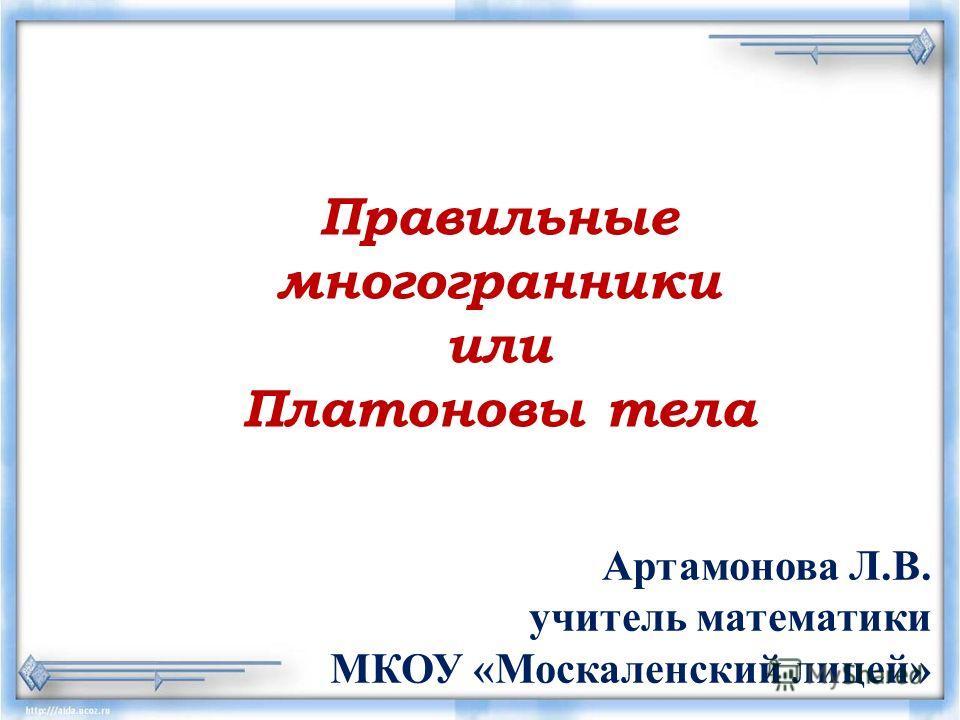Правильные многогранники или Платоновы тела Артамонова Л.В. учитель математики МКОУ «Москаленский лицей»