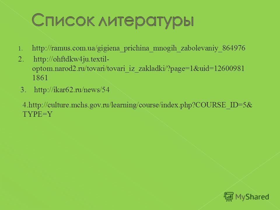 1. http://ramus.com.ua/gigiena_prichina_mnogih_zabolevaniy_864976 2. http://ohftdkw4ju.textil- optom.narod2.ru/tovari/tovari_iz_zakladki/?page=1&uid=12600981 1861 3. http://ikar62.ru/news/54 4.http://culture.mchs.gov.ru/learning/course/index.php?COUR