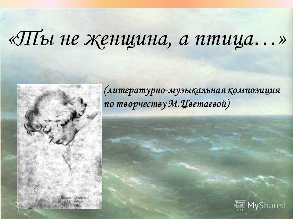 «Ты не женщина, а птица…» (литературно-музыкальная композиция по творчеству М.Цветаевой)