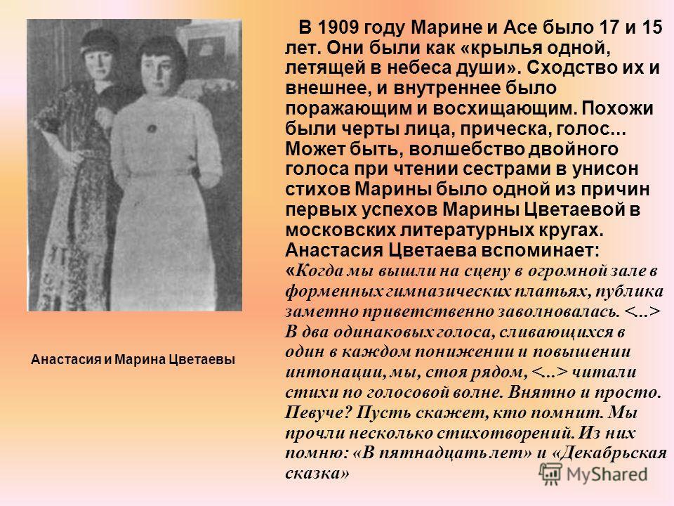 В 1909 году Марине и Асе было 17 и 15 лет. Они были как «крылья одной, летящей в небеса души». Сходство их и внешнее, и внутреннее было поражающим и восхищающим. Похожи были черты лица, прическа, голос... Может быть, волшебство двойного голоса при чт