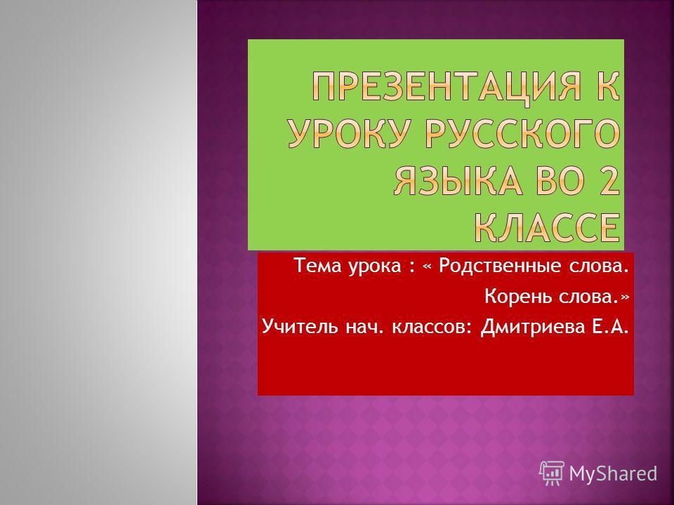 Тема урока : « Родственные слова. Корень слова.» Учитель нач. классов: Дмитриева Е.А.