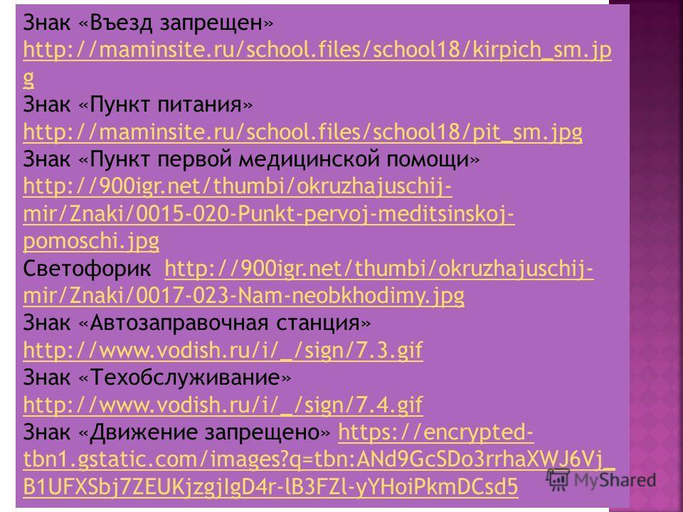 В презентации использованы следующие интернет – ресурсы: Картинка первого слайда http://900igr.net/thumbi/okruzhajuschij-mir/Znaki/0001- 001-Znaki-dorozhnogo-dvizhenija.jpg http://900igr.net/thumbi/okruzhajuschij-mir/Znaki/0001- 001-Znaki-dorozhnogo-