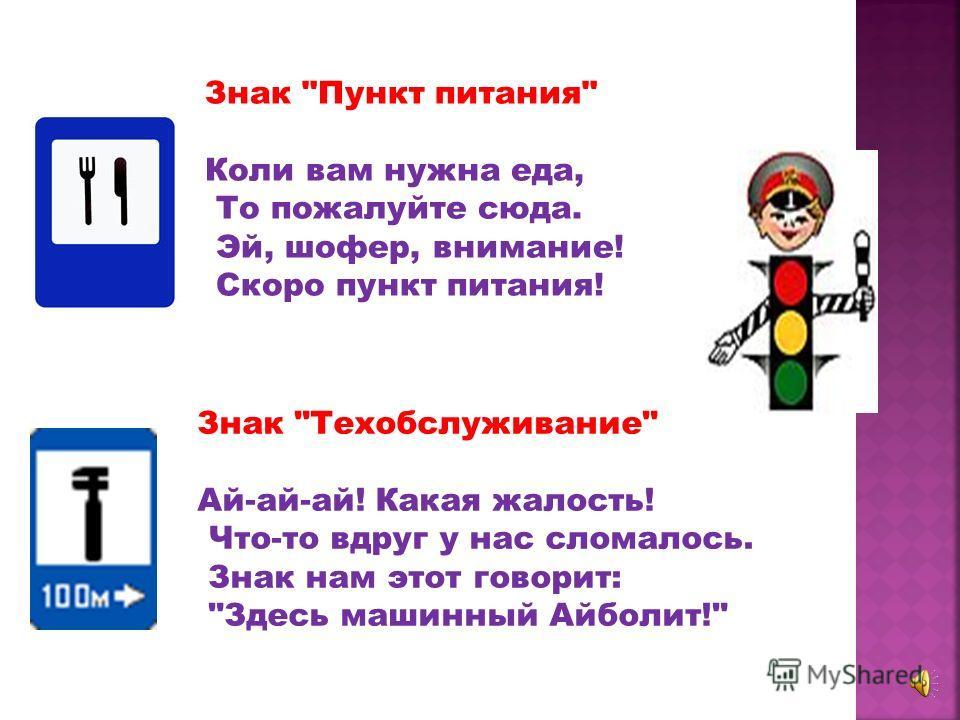 Знак Автозаправочная станция: Не доедешь без бензина До кафе и магазина. Этот знак вам скажет звонко: Рядышком бензоколонка! Знак Телефон: Если нужно дозвониться Хоть домой, хоть за границу, Знак поможет, скажет он, Где искать вам телефон!