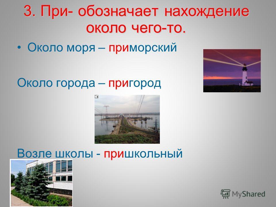 3. При- обозначает нахождение около чего-то. Около моря – приморский Около города – пригород Возле школы - пришкольный