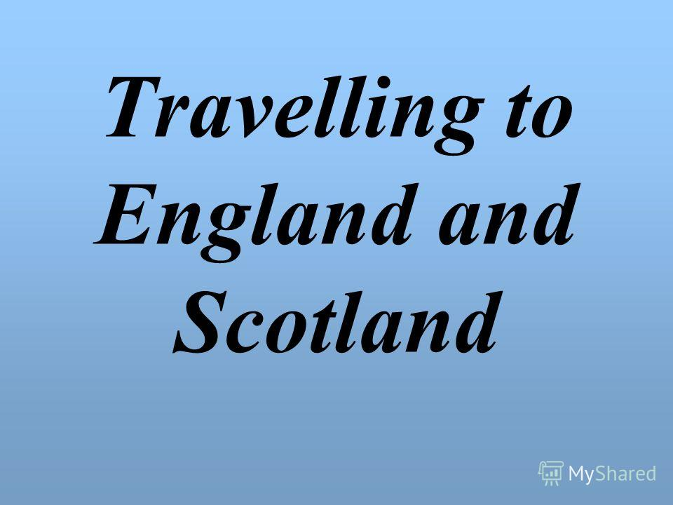 Travelling to England and Scotland