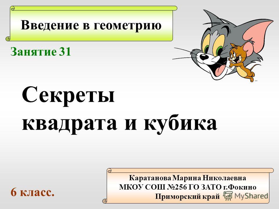 Введение в геометрию Каратанова Марина Николаевна МКОУ СОШ 256 ГО ЗАТО г.Фокино Приморский край Занятие 31 Секреты квадрата и кубика 6 класс.