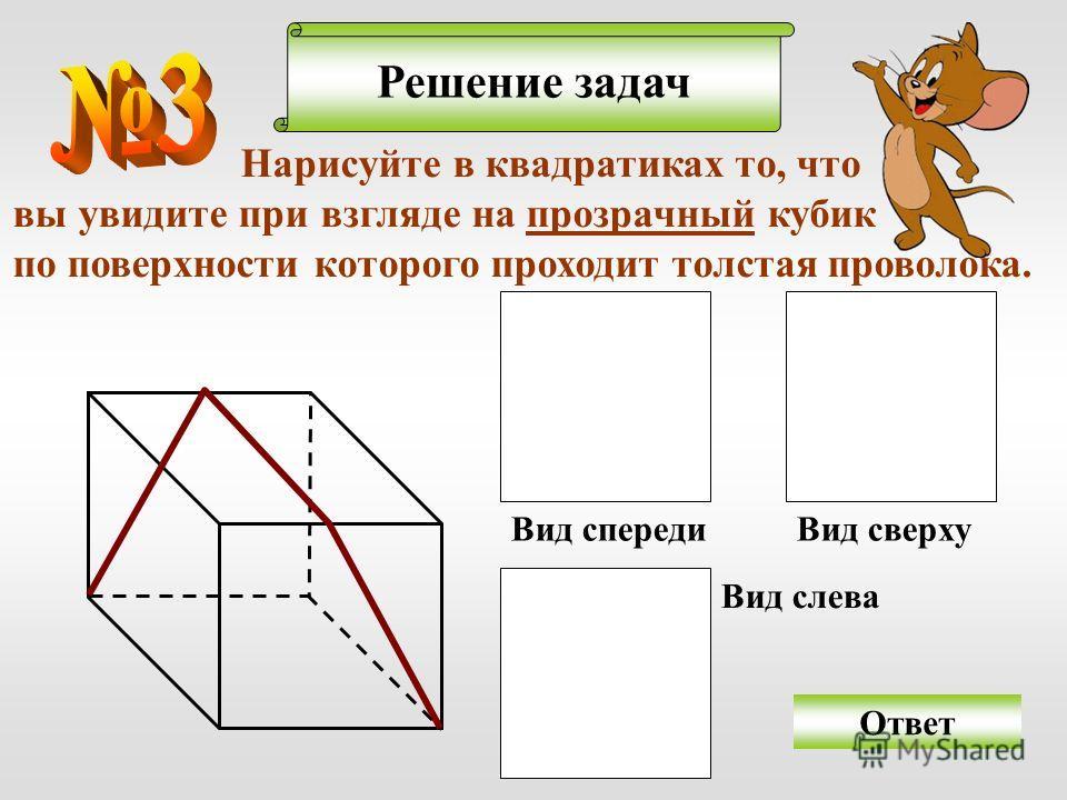 Решение задач Ответ Нарисуйте в квадратиках то, что вы увидите при взгляде на прозрачный кубик по поверхности которого проходит толстая проволока. Вид спереди Вид сверху Вид слева