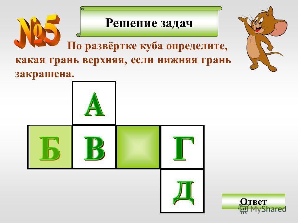 Решение задач По развёртке куба определите, какая грань верхняя, если нижняя грань закрашена. Ответ