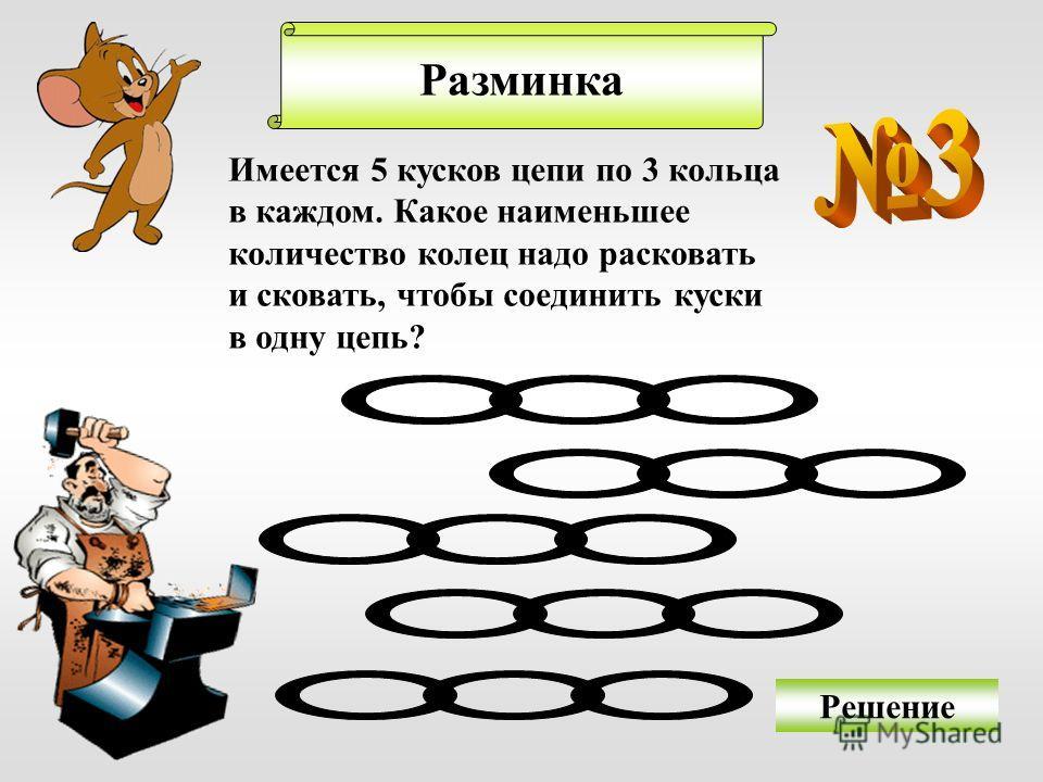 Разминка Решение Имеется 5 кусков цепи по 3 кольца в каждом. Какое наименьшее количество колец надо расковать и сковать, чтобы соединить куски в одну цепь?