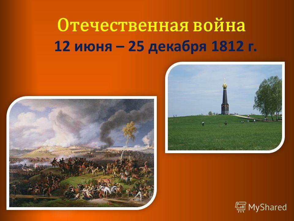 Отечественная война 12 июня – 25 декабря 1812 г.