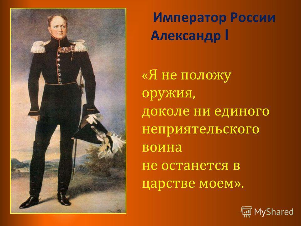 Император России Александр l « Я не положу оружия, доколе ни единого неприятельского воина не останется в царстве моем».