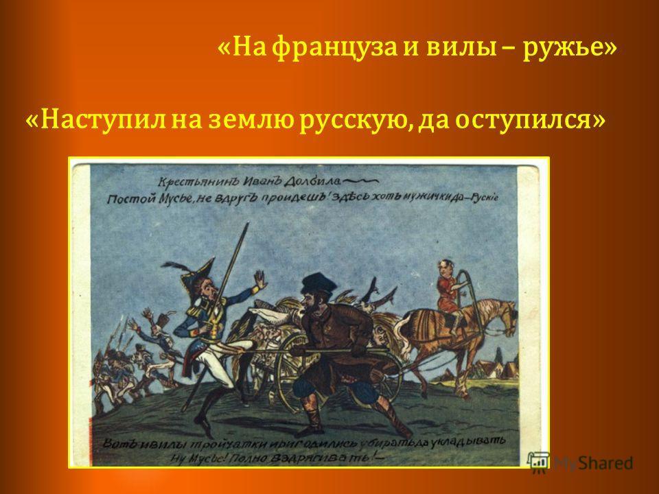 «На француза и вилы – ружье» «Наступил на землю русскую, да оступился»