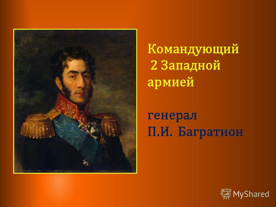Командующий 2 Западной армией генерал П.И. Багратион